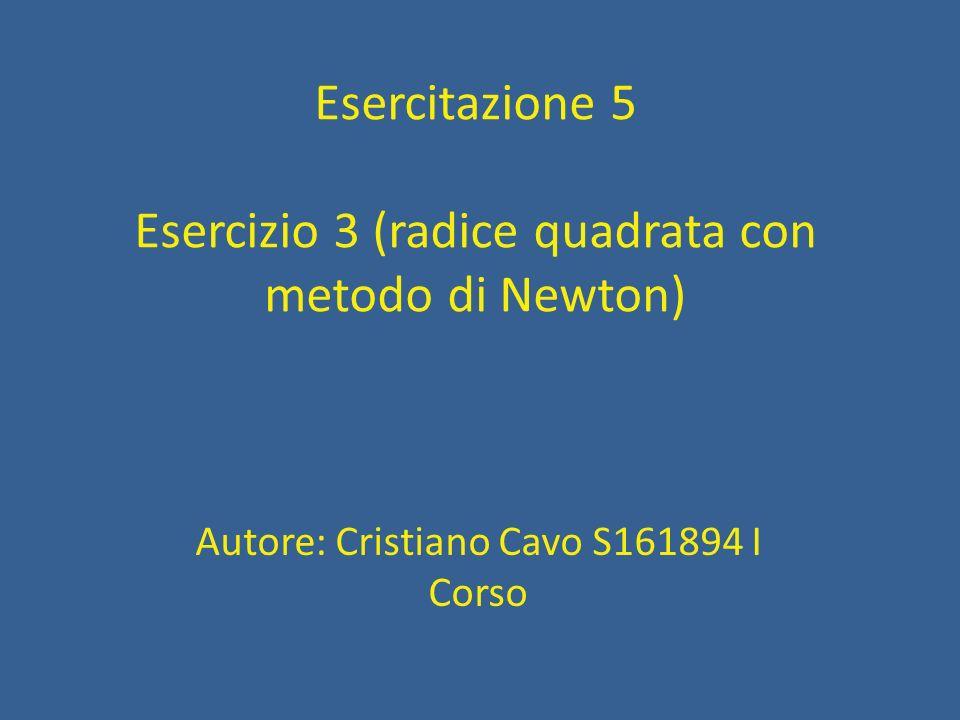 Esercizio 3 (radice quadrata con metodo di Newton) Il problema chiede di utilizzare lalgoritmo di Newton per il calcolo della radice quadrata di x: R n = (R n-1 + x / R n-1 ) / 2 avendo posto R 0 = x dove R n è il valore della radice all iterazione n- esima e R n-1 è quello all iterazione n-1.