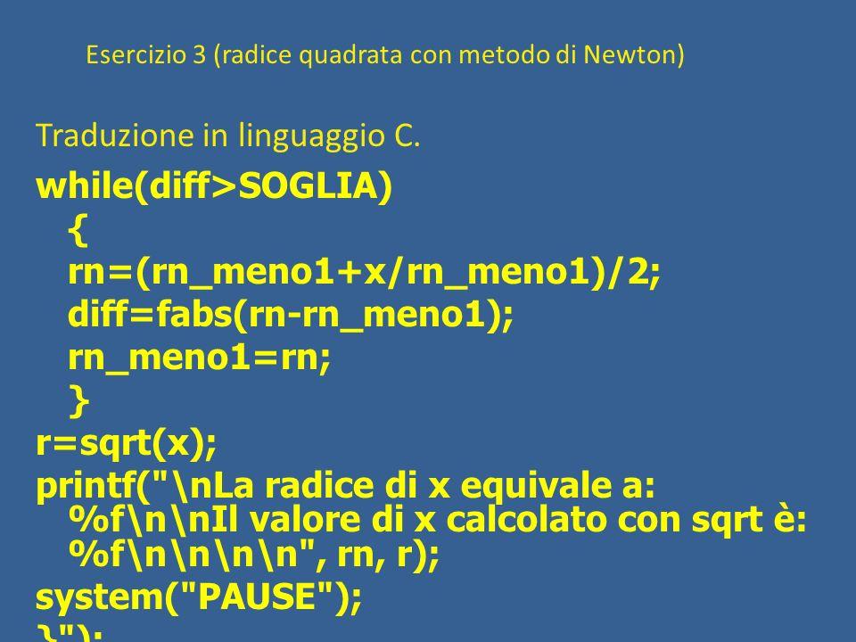Esercizio 3 (radice quadrata con metodo di Newton) Traduzione in linguaggio C. while(diff>SOGLIA) { rn=(rn_meno1+x/rn_meno1)/2; diff=fabs(rn-rn_meno1)