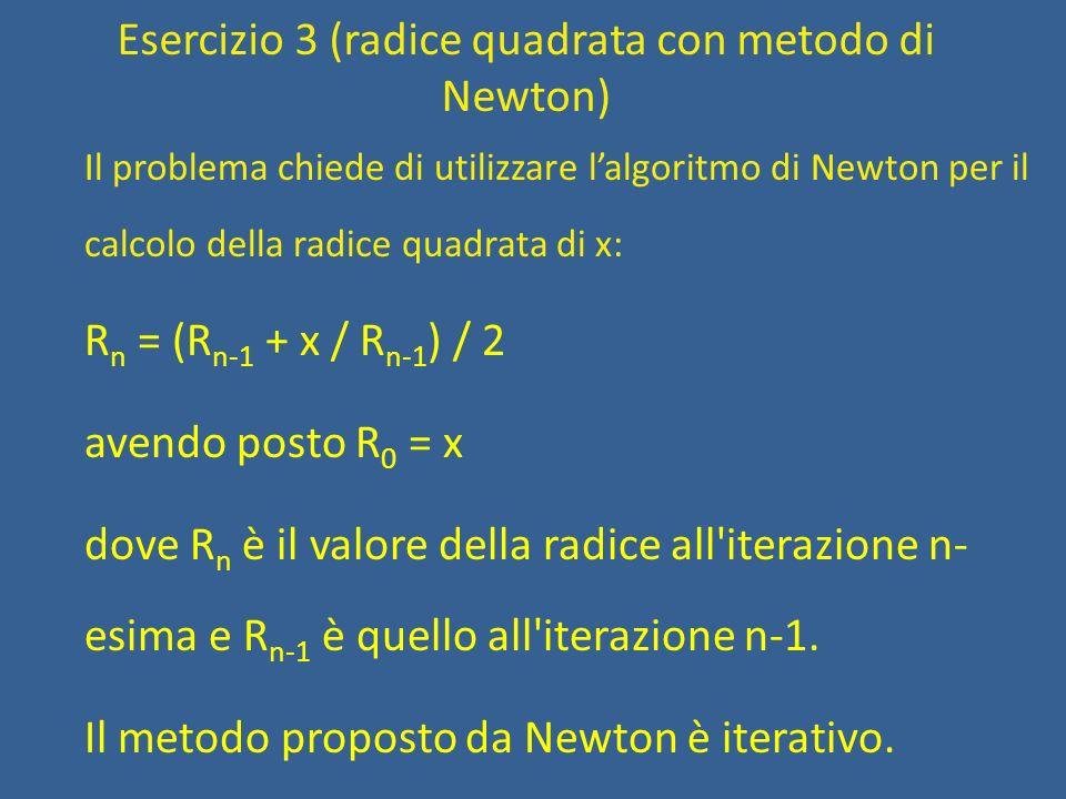 Esercizio 3 (radice quadrata con metodo di Newton) Tradotto in algoritmo: Per un certo numero di volte rn = (rn_meno1 + x/rn_meno1) / 2 /* devo predisporre per la prossima iterazione */ rn_meno1 = rn
