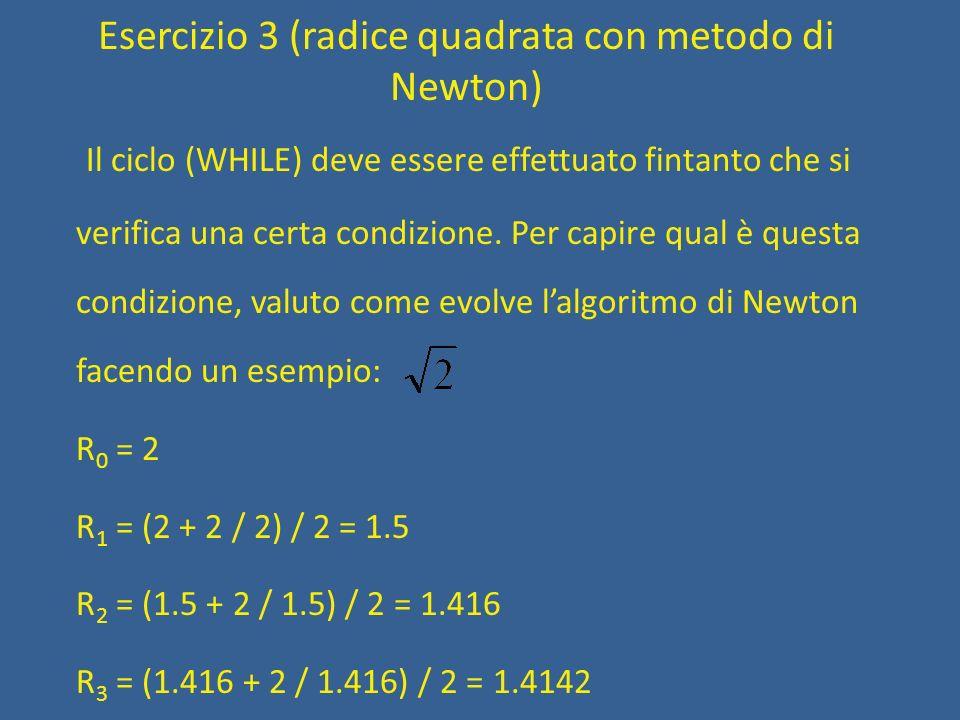 Esercizio 3 (radice quadrata con metodo di Newton) Il ciclo (WHILE) deve essere effettuato fintanto che si verifica una certa condizione. Per capire q