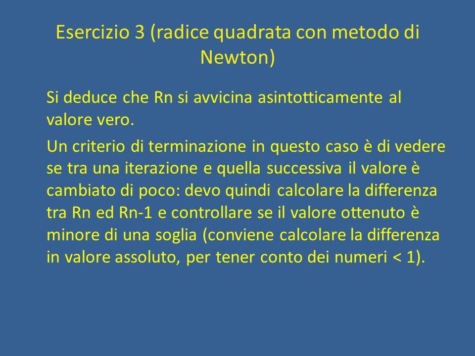 Esercizio 3 (radice quadrata con metodo di Newton) Finché (diff > SOGLIA) rn = (rn_meno1 + x/rn_meno1) / 2 diff =  rn – rn_meno1  rn_meno1 = rn Adesso aggiungo le inizializzazioni: rn_meno1 è fissata dallalg.