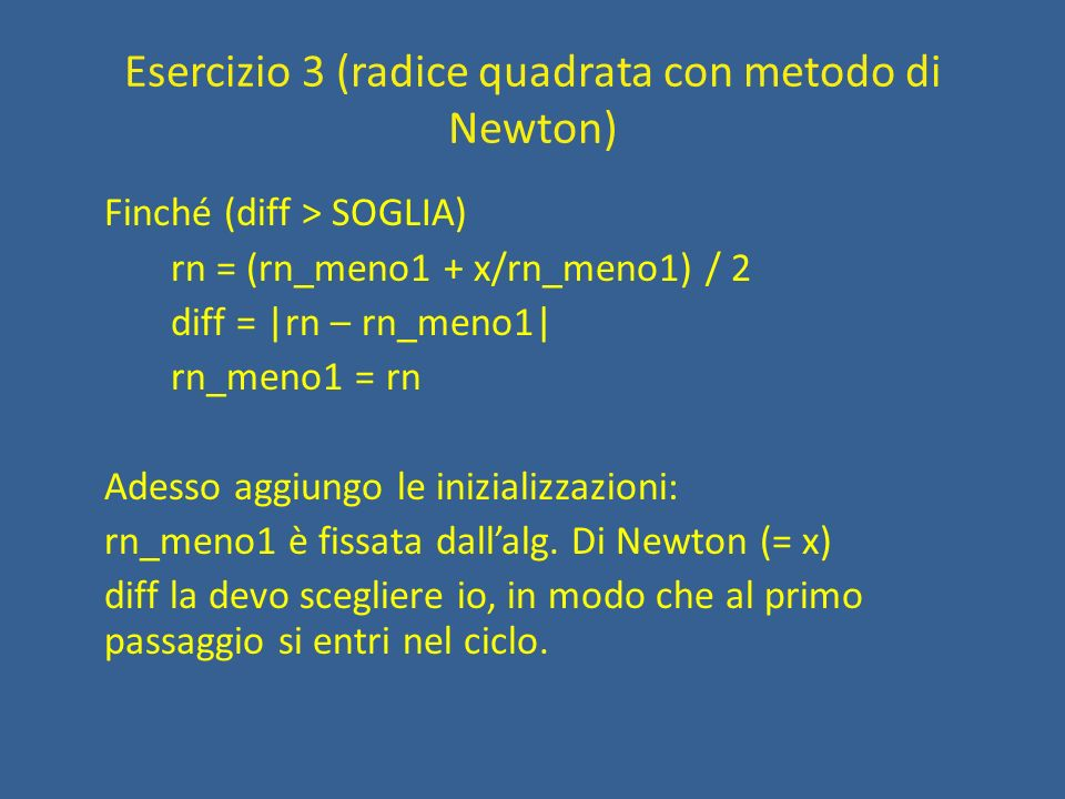 Esercizio 3 (radice quadrata con metodo di Newton) Finché (diff > SOGLIA) rn = (rn_meno1 + x/rn_meno1) / 2 diff = |rn – rn_meno1| rn_meno1 = rn Adesso