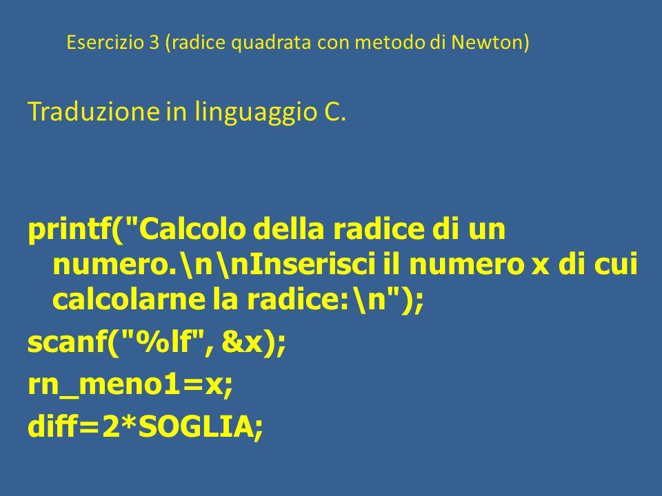 Esercizio 3 (radice quadrata con metodo di Newton) Traduzione in linguaggio C. printf(