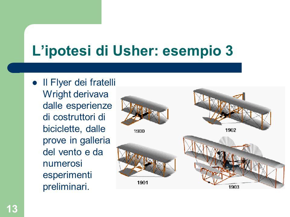 13 Lipotesi di Usher: esempio 3 Il Flyer dei fratelli Wright derivava dalle esperienze di costruttori di biciclette, dalle prove in galleria del vento
