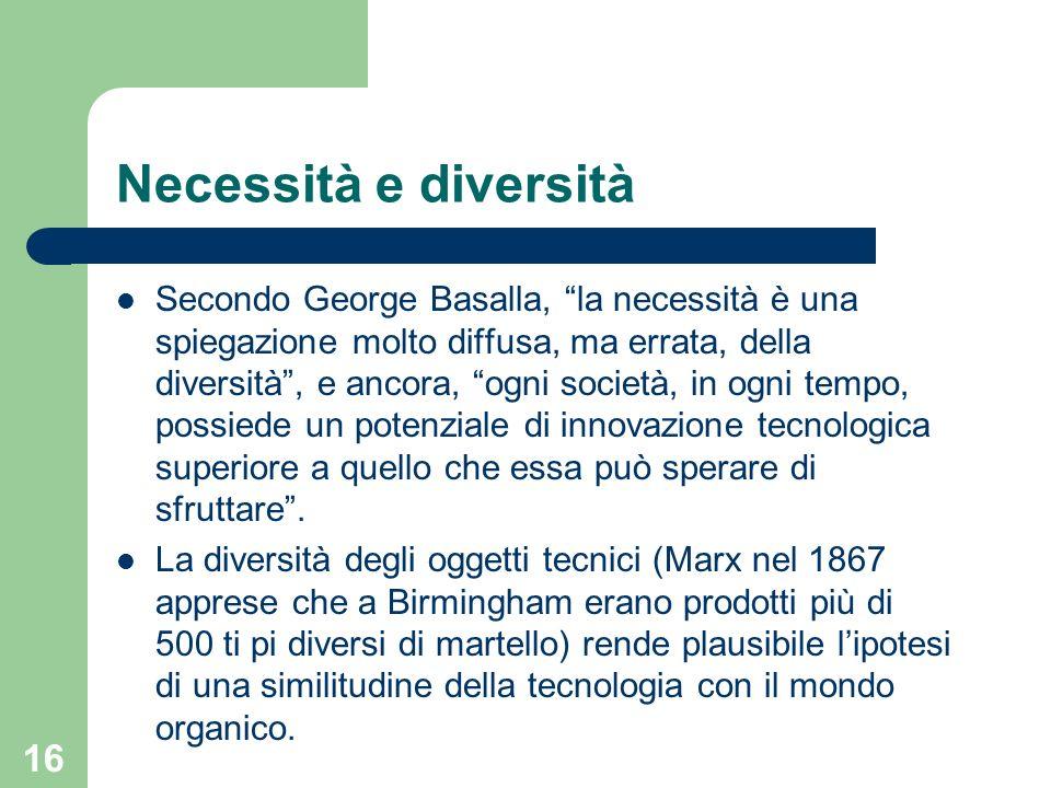 16 Necessità e diversità Secondo George Basalla, la necessità è una spiegazione molto diffusa, ma errata, della diversità, e ancora, ogni società, in