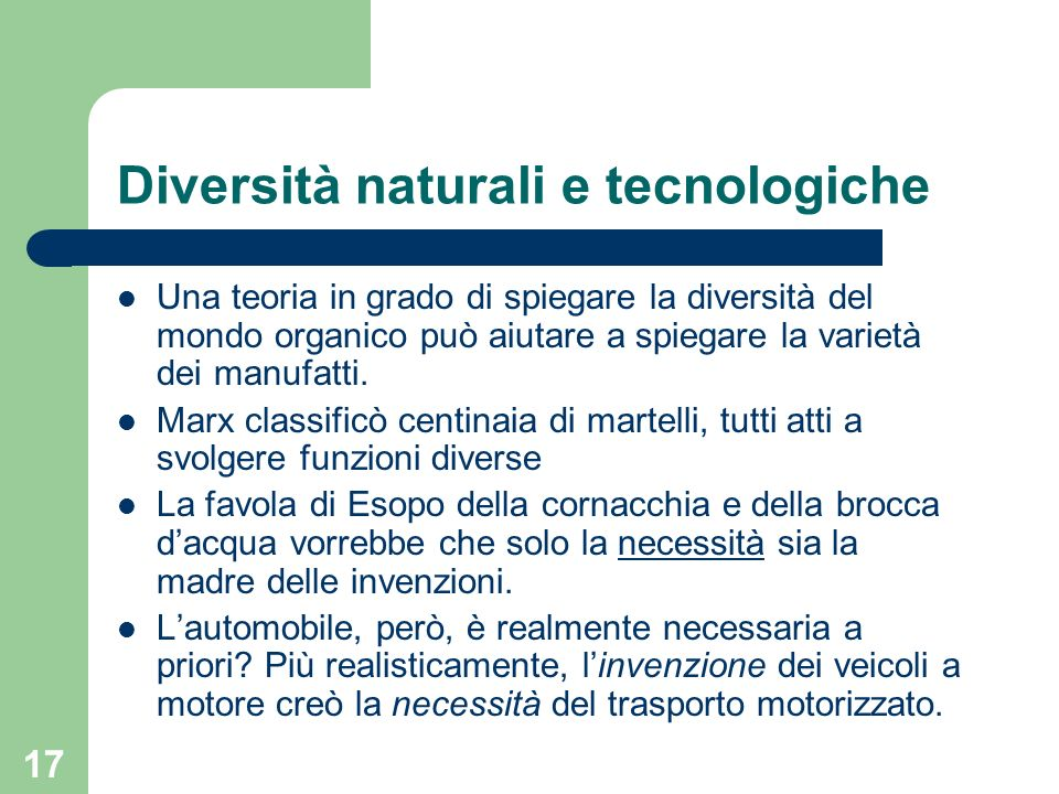 17 Diversità naturali e tecnologiche Una teoria in grado di spiegare la diversità del mondo organico può aiutare a spiegare la varietà dei manufatti.