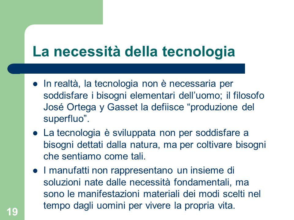 19 La necessità della tecnologia In realtà, la tecnologia non è necessaria per soddisfare i bisogni elementari delluomo; il filosofo José Ortega y Gas