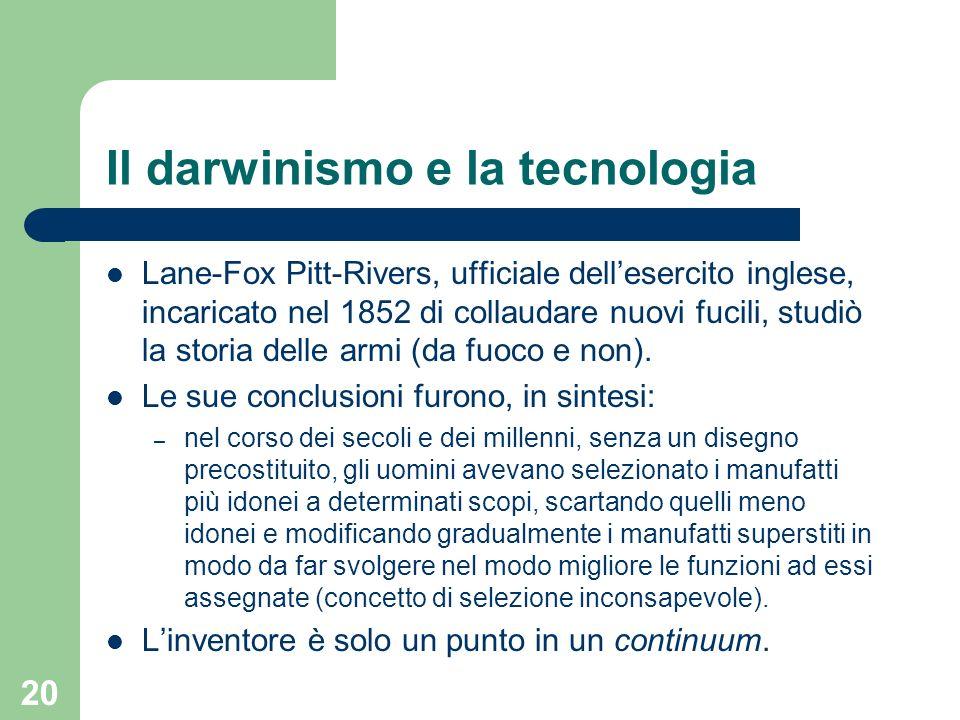 20 Il darwinismo e la tecnologia Lane-Fox Pitt-Rivers, ufficiale dellesercito inglese, incaricato nel 1852 di collaudare nuovi fucili, studiò la stori
