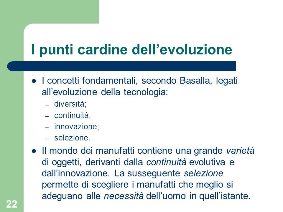 22 I punti cardine dellevoluzione I concetti fondamentali, secondo Basalla, legati allevoluzione della tecnologia: – diversità; – continuità; – innova