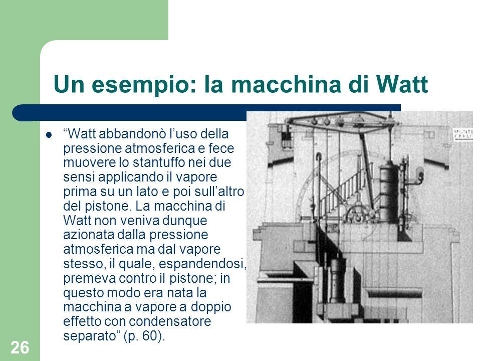26 Un esempio: la macchina di Watt Watt abbandonò luso della pressione atmosferica e fece muovere lo stantuffo nei due sensi applicando il vapore prim