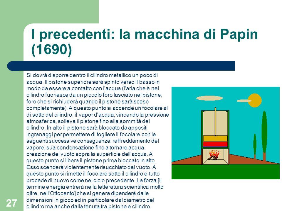 27 I precedenti: la macchina di Papin (1690) Si dovrà disporre dentro il cilindro metallico un poco di acqua. Il pistone superiore sarà spinto verso i