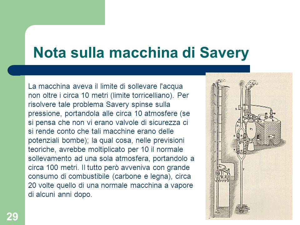 29 Nota sulla macchina di Savery La macchina aveva il limite di sollevare l'acqua non oltre i circa 10 metri (limite torricelliano). Per risolvere tal