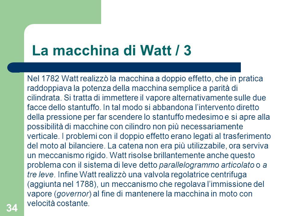 34 La macchina di Watt / 3 Nel 1782 Watt realizzò la macchina a doppio effetto, che in pratica raddoppiava la potenza della macchina semplice a parità