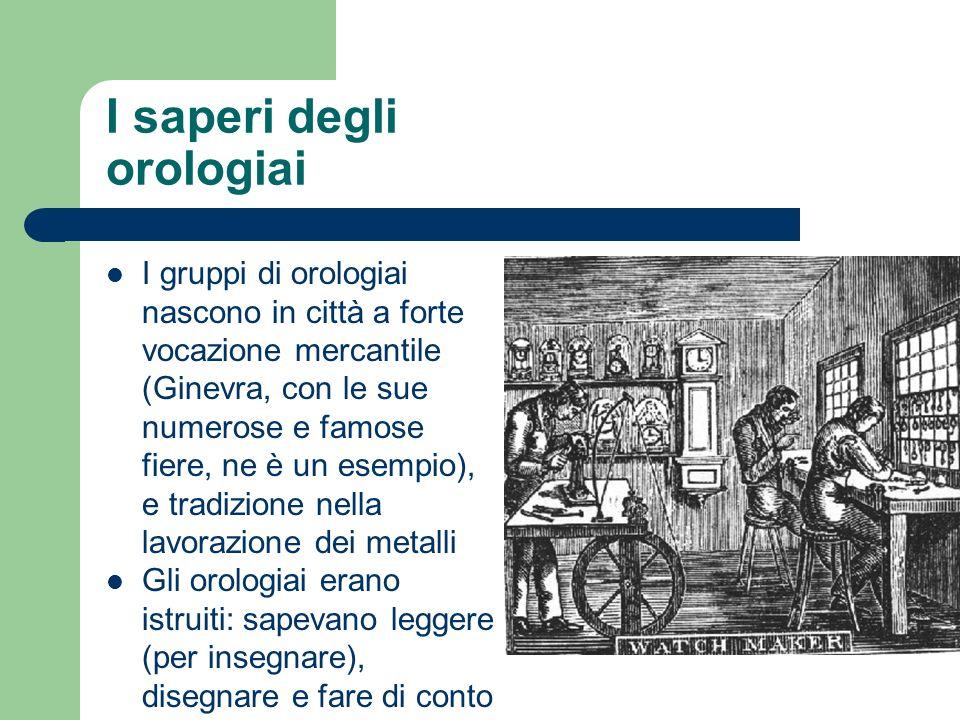 I saperi degli orologiai I gruppi di orologiai nascono in città a forte vocazione mercantile (Ginevra, con le sue numerose e famose fiere, ne è un ese