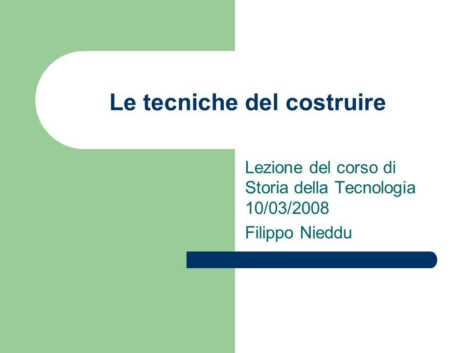 Le tecniche del costruire Lezione del corso di Storia della Tecnologia 10/03/2008 Filippo Nieddu