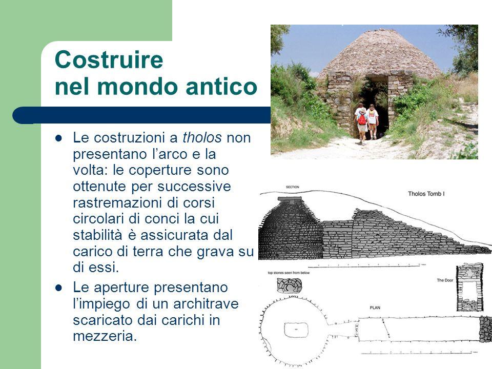 Costruire nel mondo antico Le costruzioni a tholos non presentano larco e la volta: le coperture sono ottenute per successive rastremazioni di corsi c