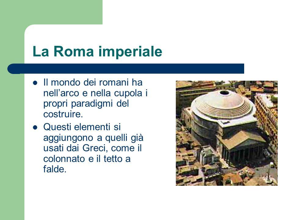 La Roma imperiale Il mondo dei romani ha nellarco e nella cupola i propri paradigmi del costruire. Questi elementi si aggiungono a quelli già usati da