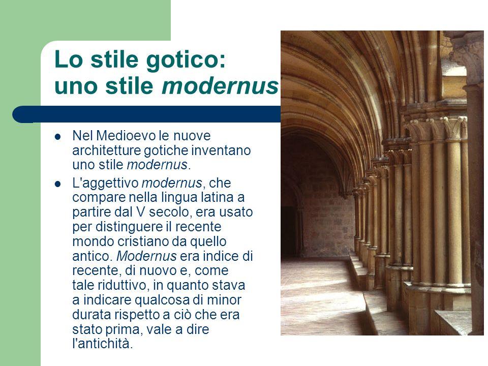 Lo stile gotico: uno stile modernus Nel Medioevo le nuove architetture gotiche inventano uno stile modernus. L'aggettivo modernus, che compare nella l