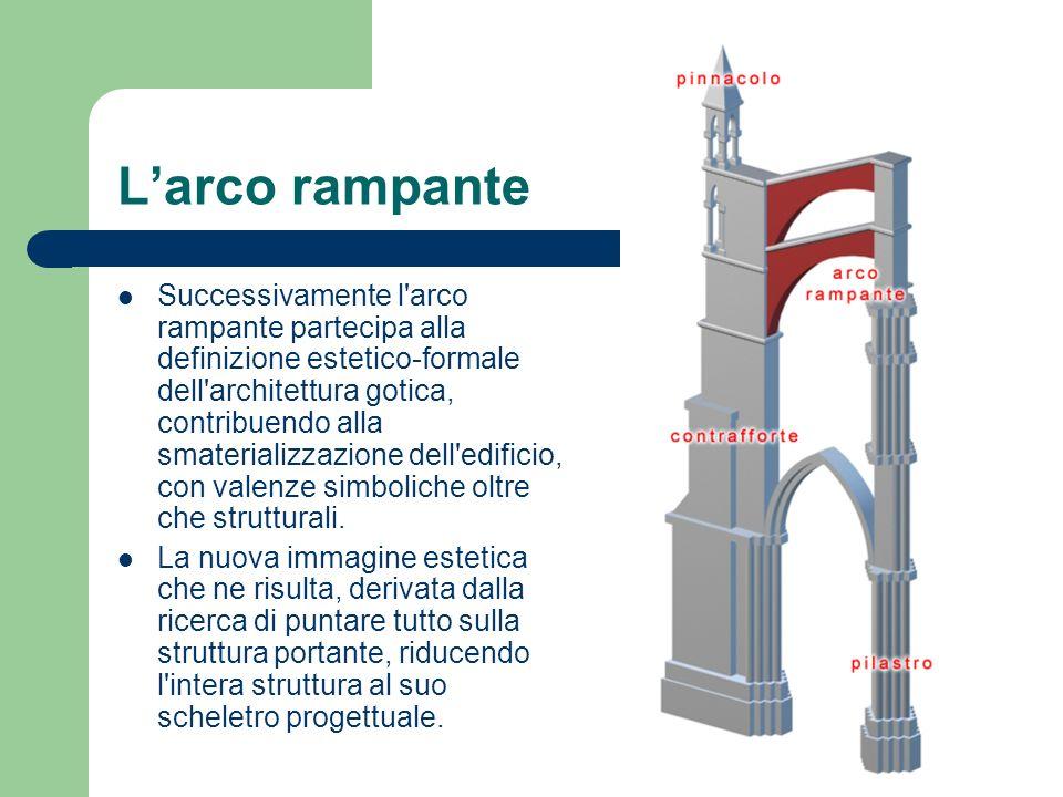 Larco rampante Successivamente l'arco rampante partecipa alla definizione estetico-formale dell'architettura gotica, contribuendo alla smaterializzazi