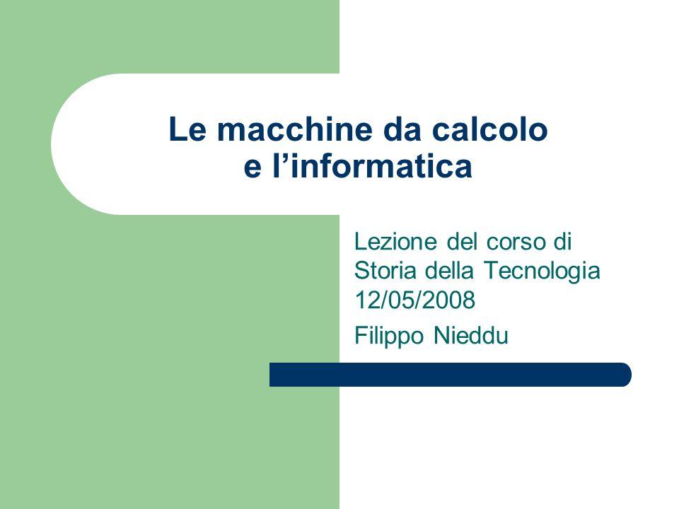 Le macchine da calcolo e linformatica Lezione del corso di Storia della Tecnologia 12/05/2008 Filippo Nieddu