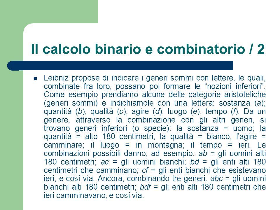 Il calcolo binario e combinatorio / 2 Leibniz propose di indicare i generi sommi con lettere, le quali, combinate fra loro, possano poi formare le noz