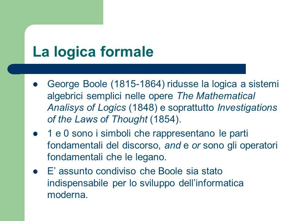 La logica formale George Boole (1815-1864) ridusse la logica a sistemi algebrici semplici nelle opere The Mathematical Analisys of Logics (1848) e sop