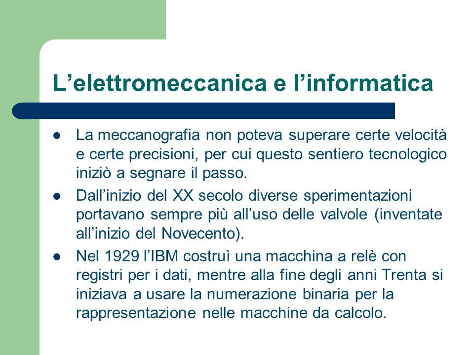 Lelettromeccanica e linformatica La meccanografia non poteva superare certe velocità e certe precisioni, per cui questo sentiero tecnologico iniziò a