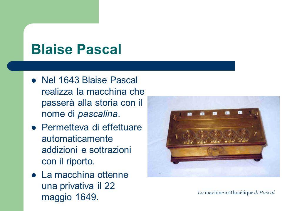 Blaise Pascal Nel 1643 Blaise Pascal realizza la macchina che passerà alla storia con il nome di pascalina. Permetteva di effettuare automaticamente a