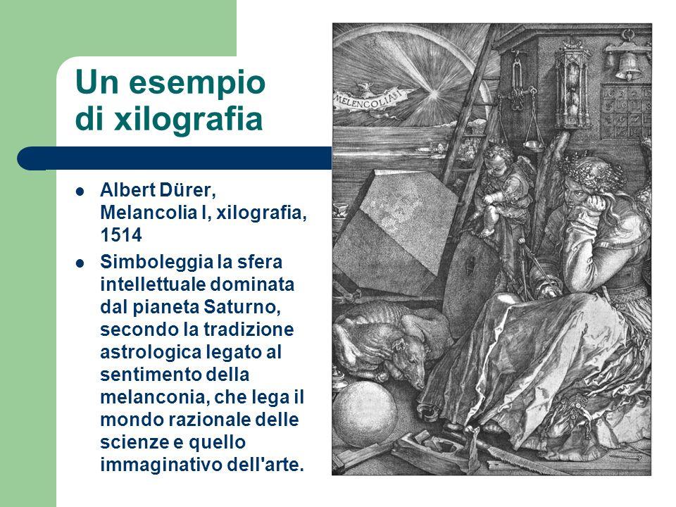 Un esempio di xilografia Albert Dürer, Melancolia I, xilografia, 1514 Simboleggia la sfera intellettuale dominata dal pianeta Saturno, secondo la trad