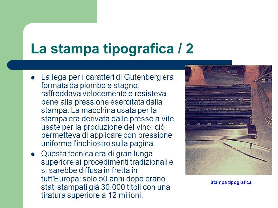 La stampa tipografica / 2 La lega per i caratteri di Gutenberg era formata da piombo e stagno, raffreddava velocemente e resisteva bene alla pressione
