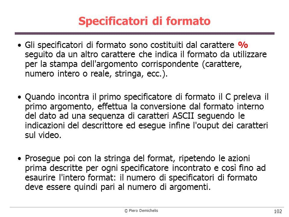 © Piero Demichelis 102 Specificatori di formato Gli specificatori di formato sono costituiti dal carattere % seguito da un altro carattere che indica il formato da utilizzare per la stampa dell argomento corrispondente (carattere, numero intero o reale, stringa, ecc.).