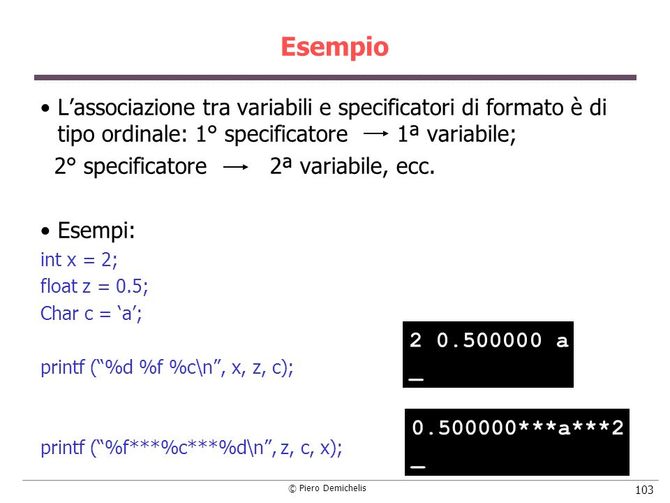 © Piero Demichelis 103 Esempio Lassociazione tra variabili e specificatori di formato è di tipo ordinale: 1° specificatore 1ª variabile; 2° specificat