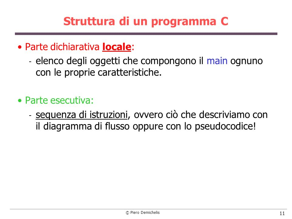 © Piero Demichelis 11 Struttura di un programma C Parte dichiarativa locale:  elenco degli oggetti che compongono il main ognuno con le proprie carat