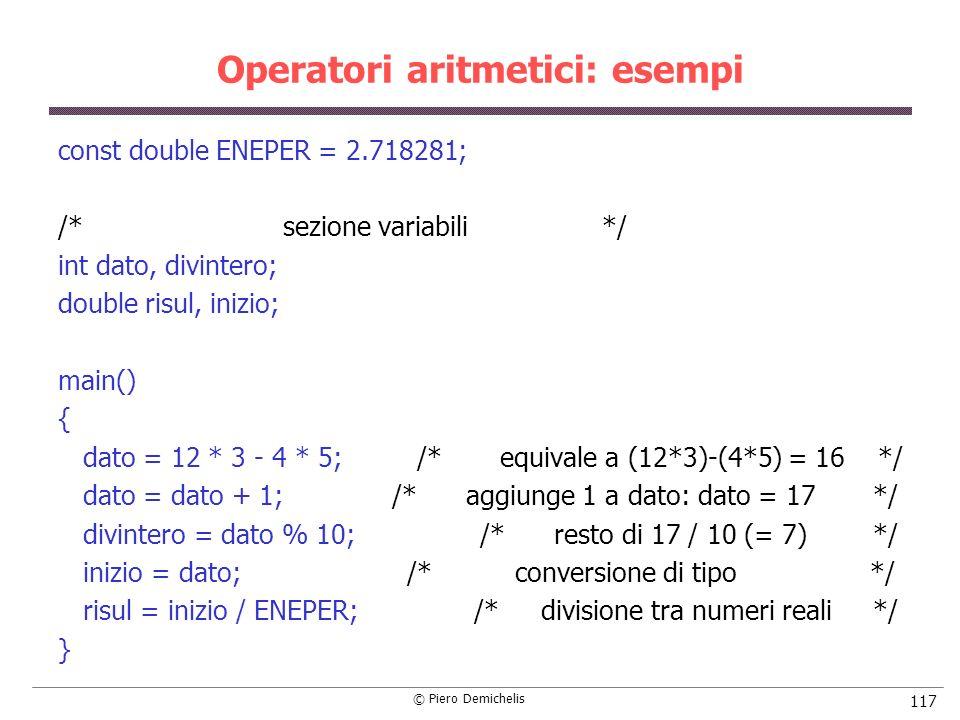 © Piero Demichelis 117 Operatori aritmetici: esempi const double ENEPER = 2.718281; /* sezione variabili */ int dato, divintero; double risul, inizio;