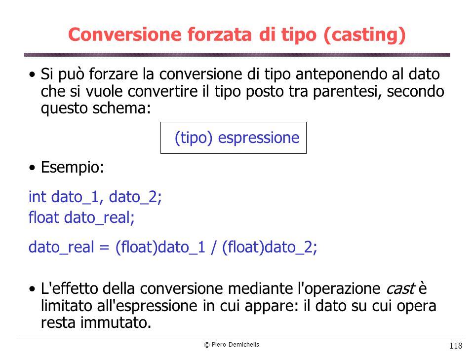 © Piero Demichelis 118 Conversione forzata di tipo (casting) Si può forzare la conversione di tipo anteponendo al dato che si vuole convertire il tipo posto tra parentesi, secondo questo schema: (tipo) espressione Esempio: int dato_1, dato_2; float dato_real; dato_real = (float)dato_1 / (float)dato_2; L effetto della conversione mediante l operazione cast è limitato all espressione in cui appare: il dato su cui opera resta immutato.
