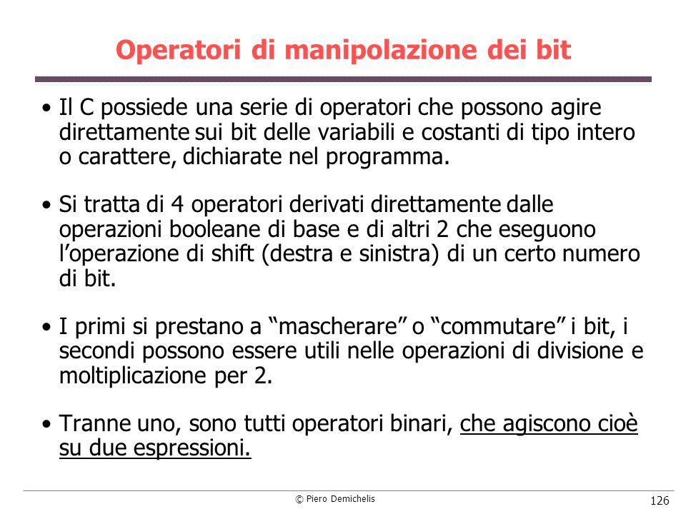 © Piero Demichelis 126 Operatori di manipolazione dei bit Il C possiede una serie di operatori che possono agire direttamente sui bit delle variabili e costanti di tipo intero o carattere, dichiarate nel programma.