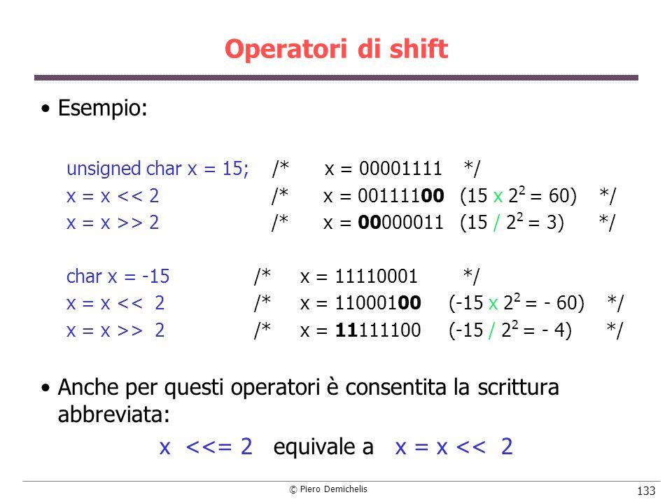 © Piero Demichelis 133 Operatori di shift Esempio: unsigned char x = 15; /* x = 00001111 */ x = x << 2 /* x = 00111100 (15 x 2 2 = 60) */ x = x >> 2 /* x = 00000011 (15 / 2 2 = 3) */ char x = -15 /* x = 11110001 */ x = x << 2 /* x = 11000100 (-15 x 2 2 = - 60) */ x = x >> 2 /* x = 11111100 (-15 / 2 2 = - 4) */ Anche per questi operatori è consentita la scrittura abbreviata: x <<= 2 equivale a x = x << 2