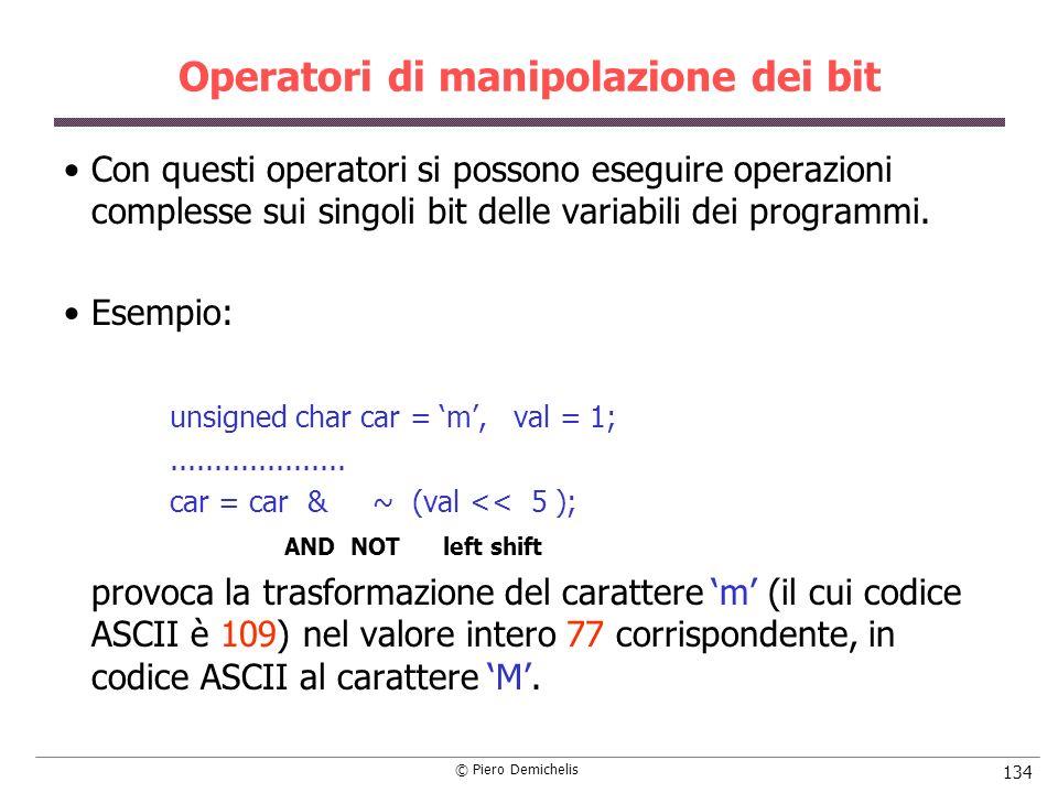 © Piero Demichelis 134 Operatori di manipolazione dei bit Con questi operatori si possono eseguire operazioni complesse sui singoli bit delle variabili dei programmi.