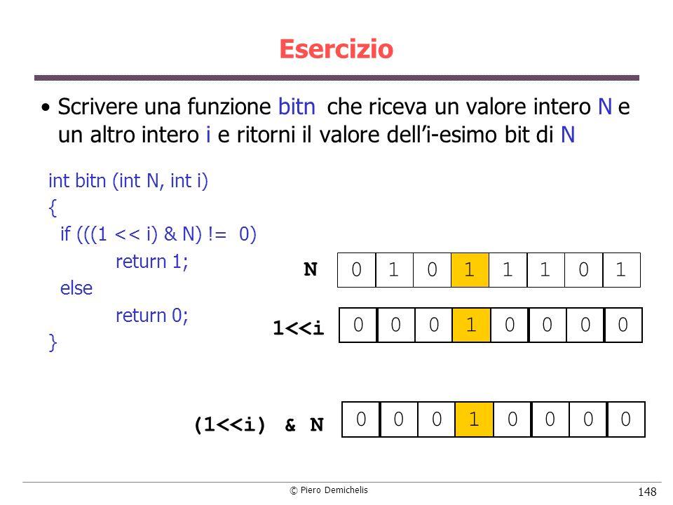 © Piero Demichelis 148 Esercizio Scrivere una funzione bitn che riceva un valore intero N e un altro intero i e ritorni il valore delli-esimo bit di N 01011101 00010000 00010000 1<<i (1<<i) & N int bitn (int N, int i) { if (((1 << i) & N) != 0) return 1; else return 0; } N