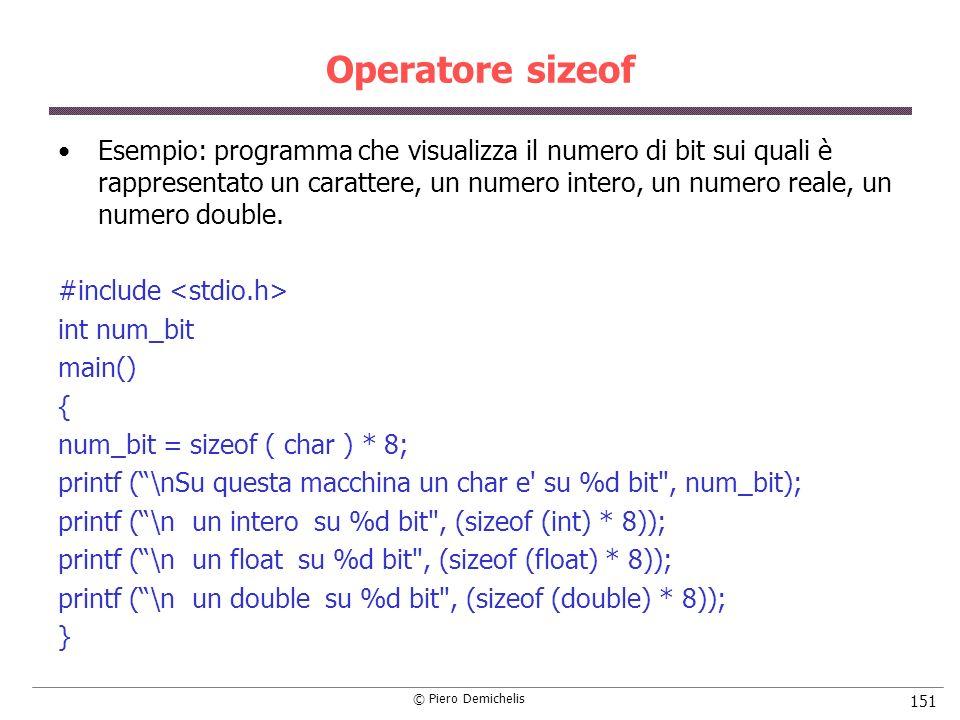 © Piero Demichelis 151 Operatore sizeof Esempio: programma che visualizza il numero di bit sui quali è rappresentato un carattere, un numero intero, un numero reale, un numero double.