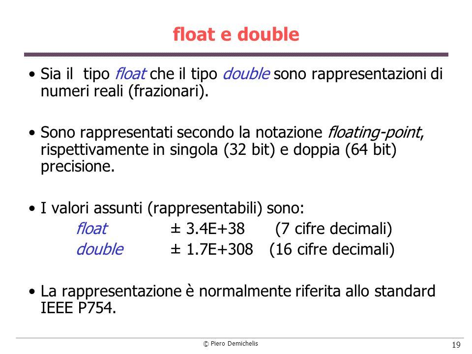 © Piero Demichelis 19 float e double Sia il tipo float che il tipo double sono rappresentazioni di numeri reali (frazionari). Sono rappresentati secon