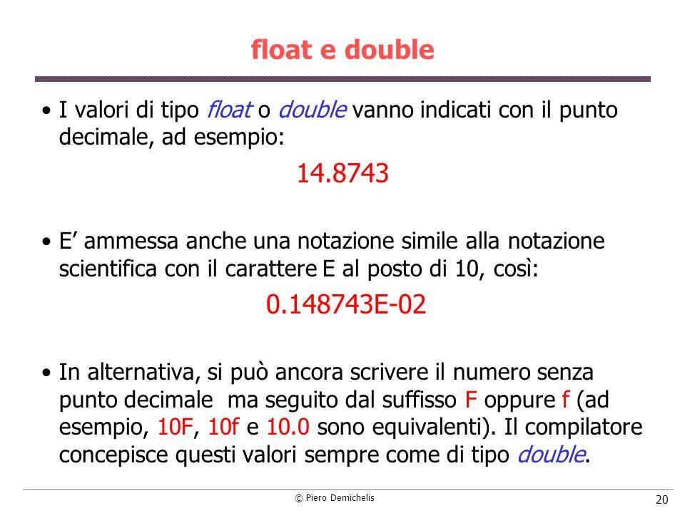 © Piero Demichelis 20 float e double I valori di tipo float o double vanno indicati con il punto decimale, ad esempio: 14.8743 E ammessa anche una notazione simile alla notazione scientifica con il carattere E al posto di 10, così: 0.148743E-02 In alternativa, si può ancora scrivere il numero senza punto decimale ma seguito dal suffisso F oppure f (ad esempio, 10F, 10f e 10.0 sono equivalenti).