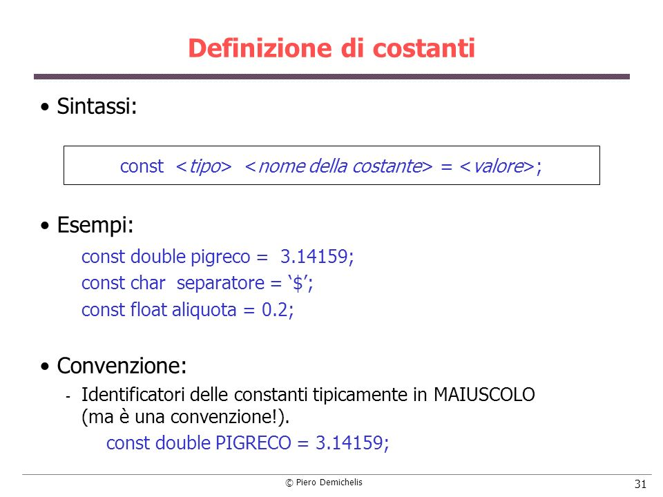 © Piero Demichelis 31 Definizione di costanti Sintassi: const = ; Esempi: const double pigreco = 3.14159; const char separatore = $; const float aliquota = 0.2; Convenzione:  Identificatori delle constanti tipicamente in MAIUSCOLO (ma è una convenzione!).