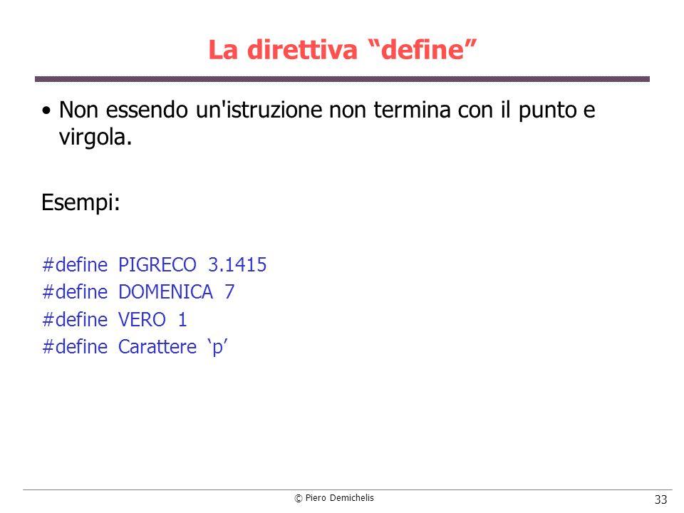 © Piero Demichelis 33 La direttiva define Non essendo un'istruzione non termina con il punto e virgola. Esempi: #define PIGRECO 3.1415 #define DOMENIC