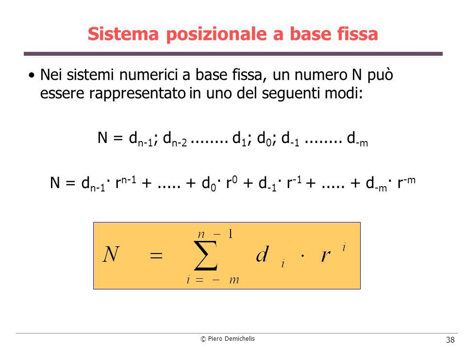 © Piero Demichelis 38 Sistema posizionale a base fissa Nei sistemi numerici a base fissa, un numero N può essere rappresentato in uno del seguenti modi: N = d n-1 ; d n-2........