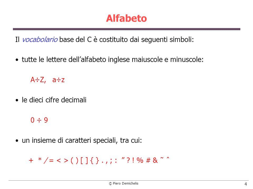 © Piero Demichelis 4 Alfabeto Il vocabolario base del C è costituito dai seguenti simboli: tutte le lettere dellalfabeto inglese maiuscole e minuscole: A÷Z, a÷z le dieci cifre decimali 0 ÷ 9 un insieme di caratteri speciali, tra cui: + * / = ( ) [ ] { }., ; : .