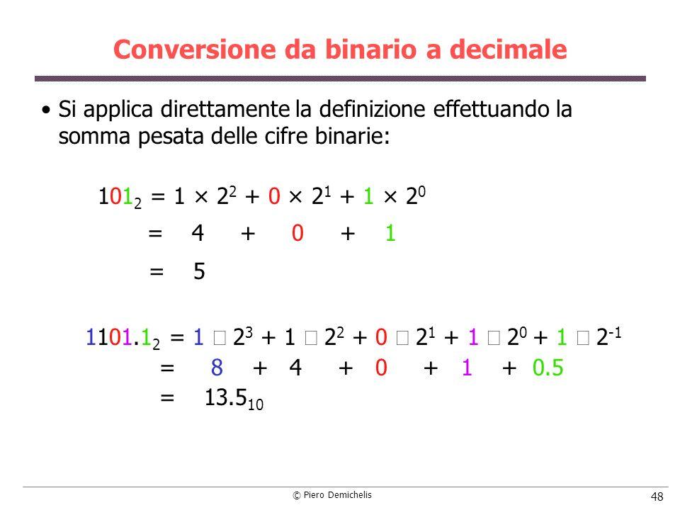 © Piero Demichelis 48 Conversione da binario a decimale Si applica direttamente la definizione effettuando la somma pesata delle cifre binarie: 101 2 = 1 × 2 2 + 0 × 2 1 + 1 × 2 0 = 4 + 0 + 1 = 5 1101.1 2 = 1 2 3 + 1 2 2 + 0 2 1 + 1 2 0 + 1 2 -1 = 8 + 4 + 0 + 1 + 0.5 = 13.5 10
