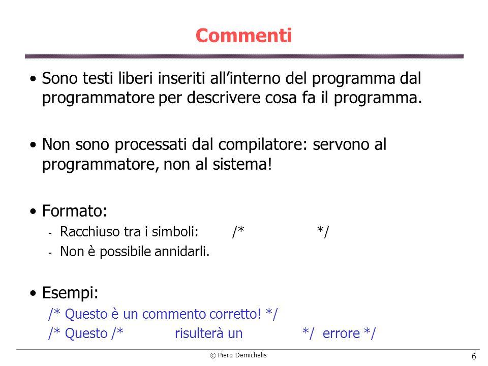 © Piero Demichelis 117 Operatori aritmetici: esempi const double ENEPER = 2.718281; /* sezione variabili */ int dato, divintero; double risul, inizio; main() { dato = 12 * 3 - 4 * 5; /* equivale a (12*3)-(4*5) = 16 */ dato = dato + 1; /* aggiunge 1 a dato: dato = 17 */ divintero = dato % 10; /* resto di 17 / 10 (= 7) */ inizio = dato; /* conversione di tipo */ risul = inizio / ENEPER; /* divisione tra numeri reali */ }