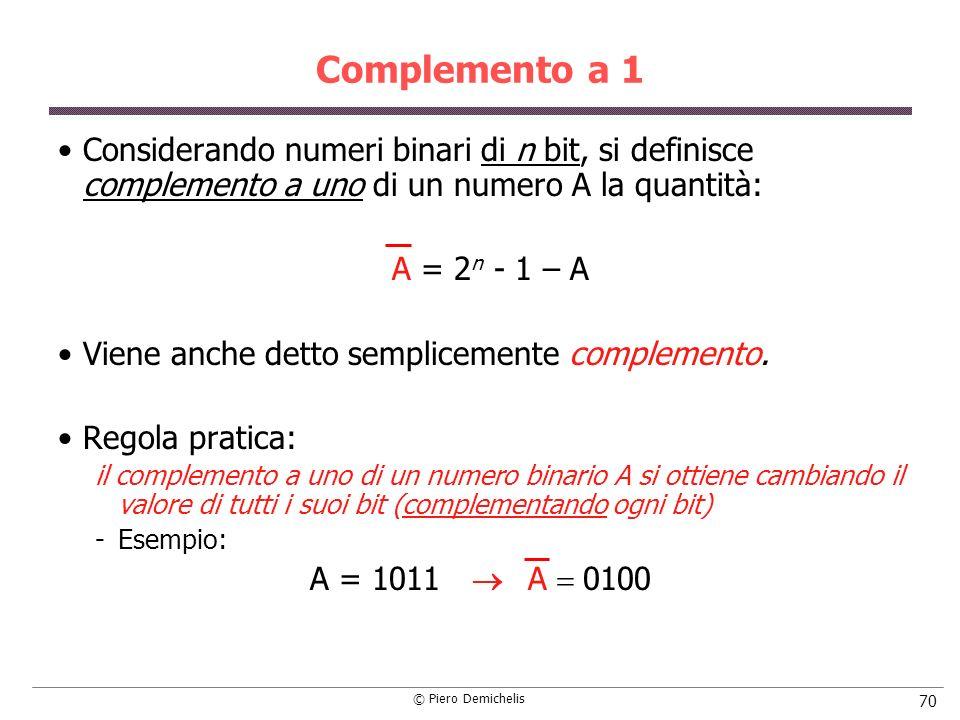 © Piero Demichelis 70 Complemento a 1 Considerando numeri binari di n bit, si definisce complemento a uno di un numero A la quantità: A = 2 n - 1 – A Viene anche detto semplicemente complemento.