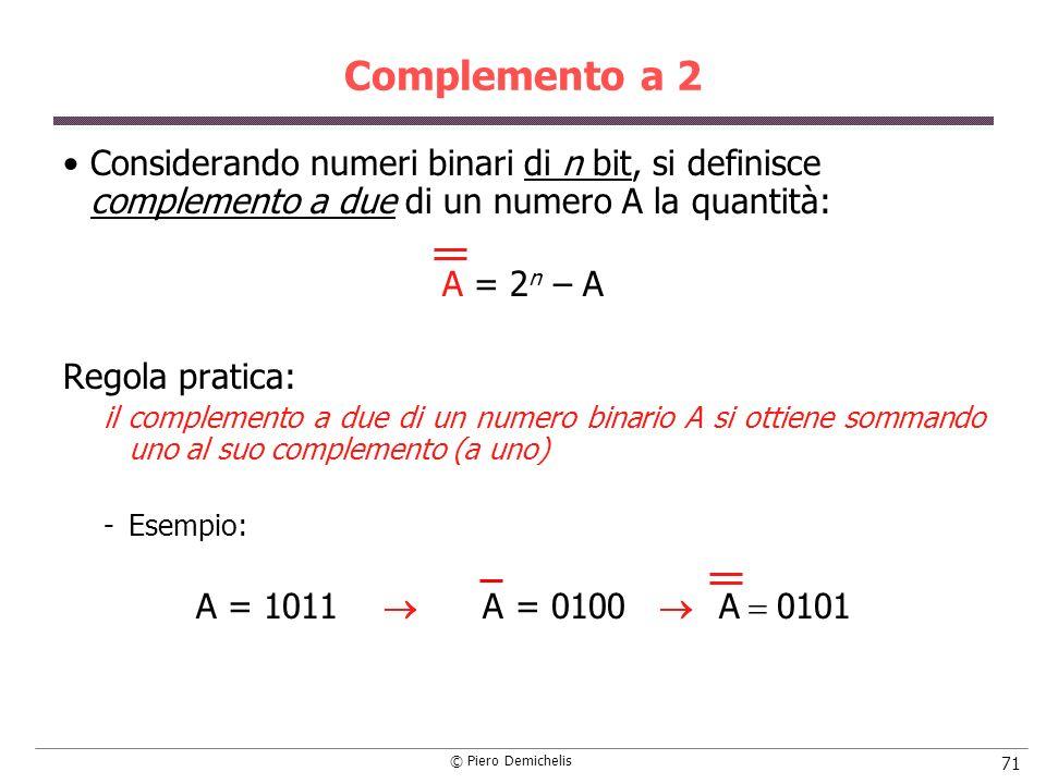 © Piero Demichelis 71 Complemento a 2 Considerando numeri binari di n bit, si definisce complemento a due di un numero A la quantità: A = 2 n – A Regola pratica: il complemento a due di un numero binario A si ottiene sommando uno al suo complemento (a uno) Esempio: A = 1011 A = 0100 A 0101